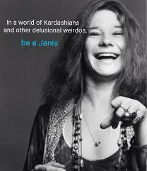 Janis Joplin Meme - be a janis joplin in a world of kardashians know your meme