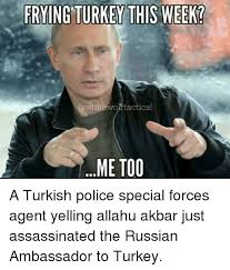Turkish Meme - frying turkey this week tactical me too a turkish police special