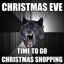 Christmas Shopping Meme - christmas eve time to go christmas shopping insanity wolf