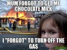 Chocolate Milk Meme - mum forgot to get me chocolate milk i forgot to turn off the gas