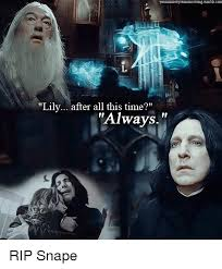Snape Always Meme - lily after all this time always rip snape meme on sizzle