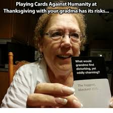 Disturbing Memes - playing cards againsthumanity at thanksgiving with your gradma has