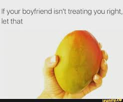 Mango Meme - if your boyfriend isn t treating you right let that mango meme
