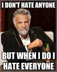 I Hate Everyone Meme - the most interesting man in the world memes quickmeme