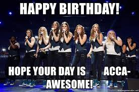 Pitch Perfect Meme - happy birthday hope your day is acca awesome pitch perfect