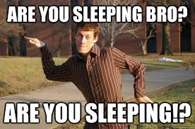 Sleeping In Meme - are you sleeping bro are you sleeping annoying college