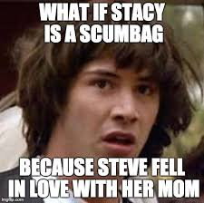 Scumbag Stacy Meme - scumbag steve created scumbag stacy imgflip