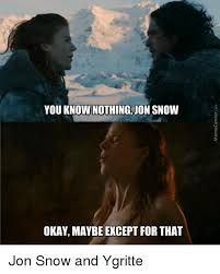 You Know Nothing Jon Snow Meme - you know nothing jon snow okay maybe except for that jon snow and
