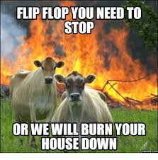 You Need To Stop Meme - flip flop you need to stop orwe will burn your house down memesco