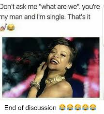 My Man Meme - don t ask me what are we you re my man and i m single that s it