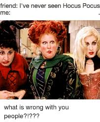 Hocus Pocus Meme - friend i ve never seen hocus pocus me what is wrong with you people
