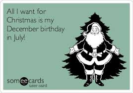 December Birthday Meme - all i want for christmas is my december birthday in july lol