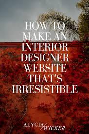 how to make an interior designer website that u0027s irresistible