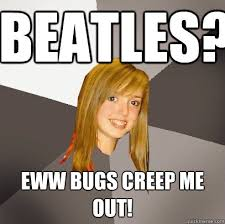 Musically Oblivious 8th Grader Meme - beatles eww bugs creep me out musically oblivious 8th grader
