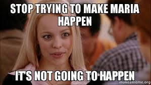 Maria Meme - stop trying to make maria happen it s not going to happen make a