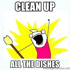 Clean Up Meme - clean up all the dishes all the things meme generator