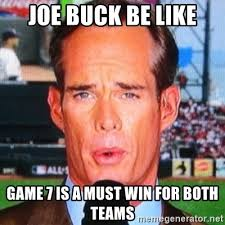 Joe Buck Meme - joe buck be like game 7 is a must win for both teams joe buck