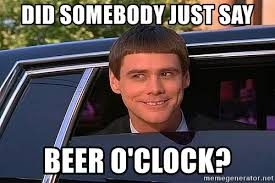 Beer O Clock Meme - did somebody just say beer o clock dumb and dumber and dat ass