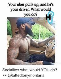 What Would You Do Meme - your uber pulls up and he s your driver what would you do