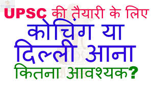 is it necessary to come delhi or join any coaching for upsc