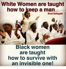 How To Keep A Man Meme - white women are taught how to keep a man brad bathgate black women