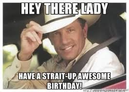 Silly Birthday Meme - hey there lady have a strait up awesome birthday saying happy
