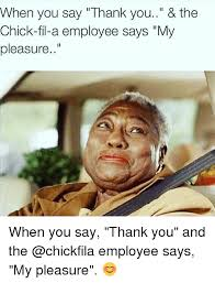 Chick Fil A Meme - when you say thank you the chick fil a employee says my pleasure
