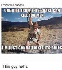 Badass Guy Meme - i miss this badass one bite from this snake can kill 100 men i m