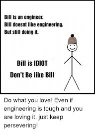 Be Like Bill If You - bill is an engineer bill doesnt like engineering but still doing it