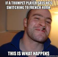 Trumpet Player Memes - if a trumpet player says he s switching to french horn this is what