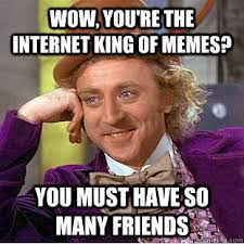 Must Have Memes - wow you re the internet king of memes you must have so many