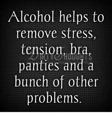 Panties In A Bunch Meme - alcohol helps to remove stress tension bra panties and a bunch of