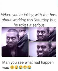 Working Saturday Meme - when you re joking with the boss about working this saturday but