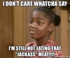Whatcha Say Meme - i don t care whatcha say i m still not eating that jackass meat