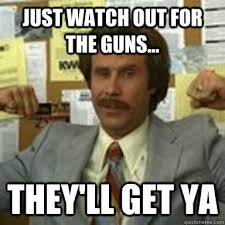 Ron Burgundy Memes - just watch out for the guns they ll get ya ron burgundy