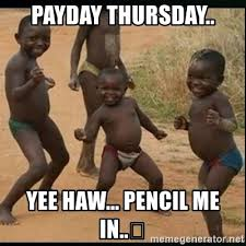 Me On Payday Meme - payday thursday yee haw pencil me in dancing black kid
