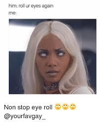 Rolls Eyes Meme - him roll ur eyes again me non stop eye roll meme on me me