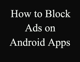 stop ads on android how to block ads on android phone without root applications
