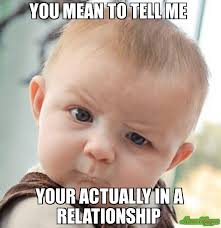 Memes Mean - you mean to tell me your actually in a relationship meme