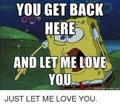 Love Me Meme - you get back here and let me love you memegeneratorne just let me