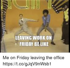 Leaving Work On Friday Meme - leaving work on friday be like me on friday leaving the office