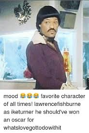 Ike Turner Memes - mood favorite character of all times lawrencefishburne as