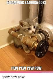 Pew Pew Pew Meme - steunk bazooka goes pew pew pew pew cute aptions com pew pew