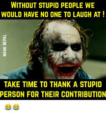 Memes About Stupid People - without stupid people we would have no one to laugh at take time