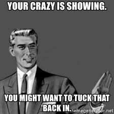 Your Crazy Meme - your crazy is showing you might want to tuck that back in