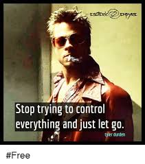 Tyler Durden Meme - stop trying to control everything and just let go tyler durden free