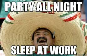 Sleep At Work Meme - party all night sleep at work merry mexican quickmeme