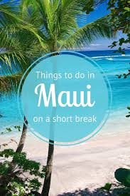best things to do in best things to do in maui on a short break