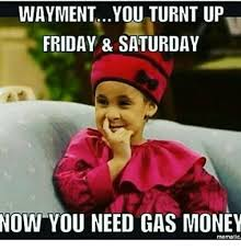 Turnt Up Meme - waymentyou turnt up friday saturday now you need gas money mematic