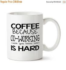 Office Coffee Mugs Coffee Mug Coffee Because Coworking With You Know Who Is Hard